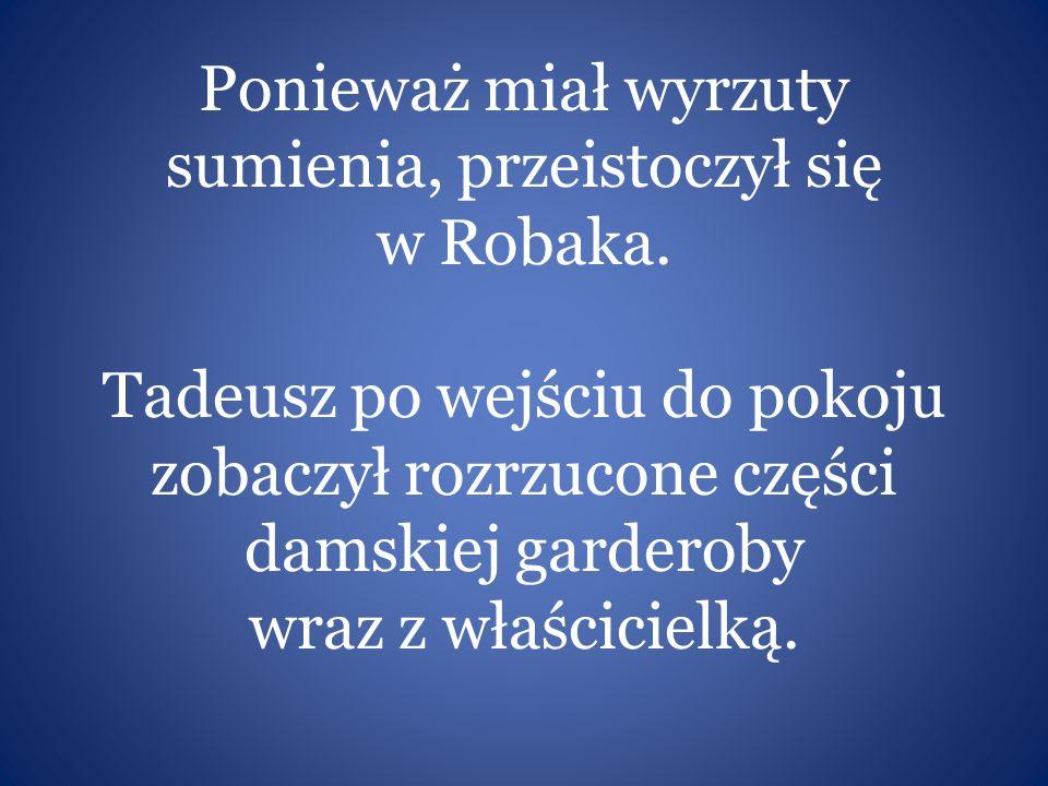 Ponieważ miał wyrzuty sumienia, przeistoczył się w Robaka. Tadeusz po wejściu do pokoju zobaczył rozrzucone części damskiej garderoby wraz z właścicie