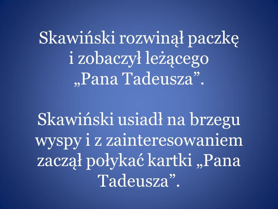 """Skawiński rozwinął paczkę i zobaczył leżącego """"Pana Tadeusza"""". Skawiński usiadł na brzegu wyspy i z zainteresowaniem zaczął połykać kartki """"Pana Tadeu"""