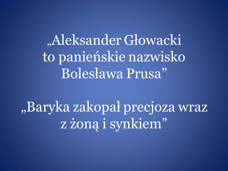 """"""" Aleksander Głowacki to panieńskie nazwisko Bolesława Prusa"""" """"Baryka zakopał precjoza wraz z żoną i synkiem"""""""