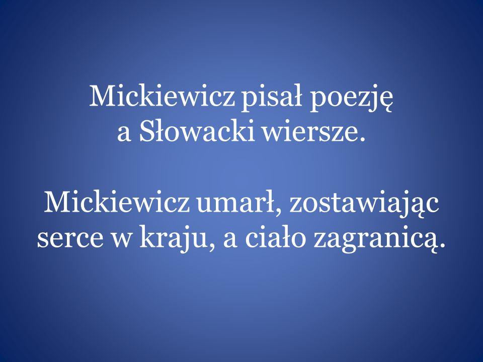 Mickiewicz pisał poezję a Słowacki wiersze. Mickiewicz umarł, zostawiając serce w kraju, a ciało zagranicą.