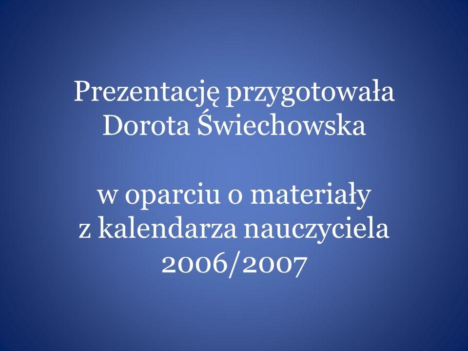 Prezentację przygotowała Dorota Świechowska w oparciu o materiały z kalendarza nauczyciela 2006/2007