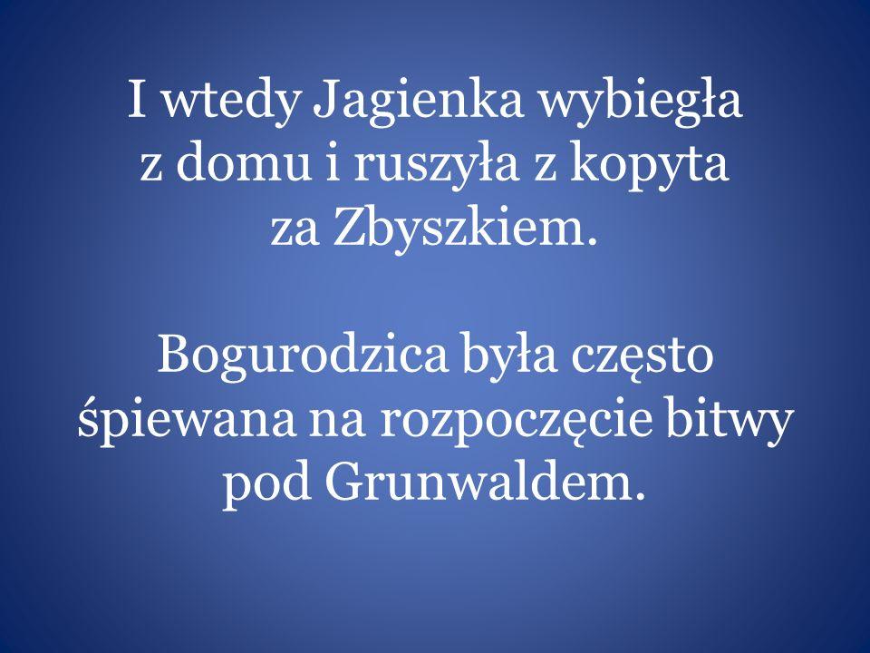 I wtedy Jagienka wybiegła z domu i ruszyła z kopyta za Zbyszkiem. Bogurodzica była często śpiewana na rozpoczęcie bitwy pod Grunwaldem.