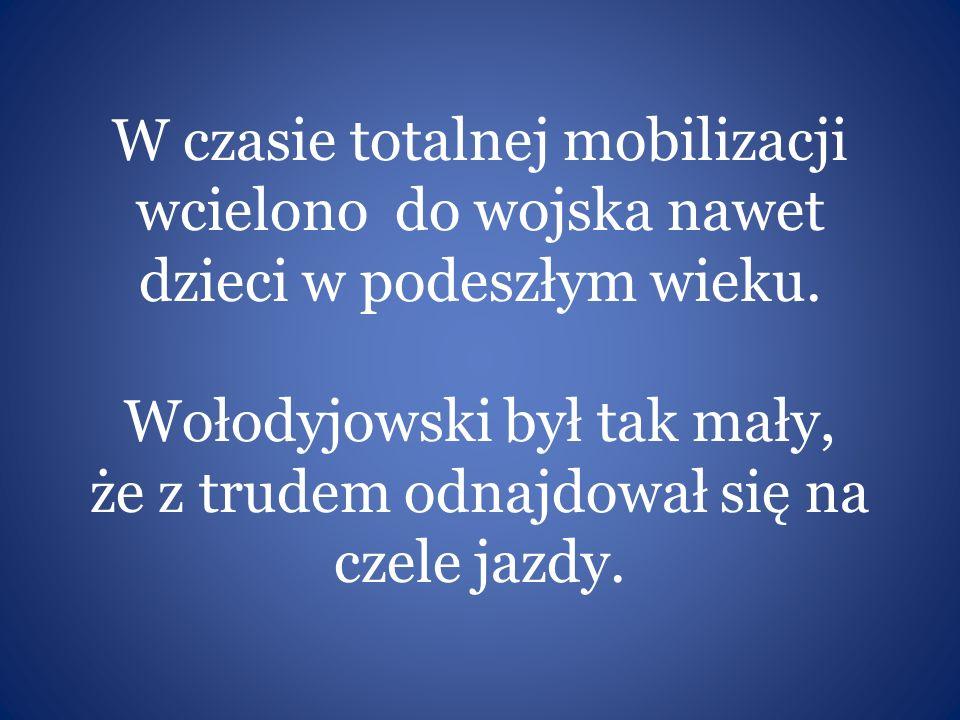 W czasie totalnej mobilizacji wcielono do wojska nawet dzieci w podeszłym wieku. Wołodyjowski był tak mały, że z trudem odnajdował się na czele jazdy.