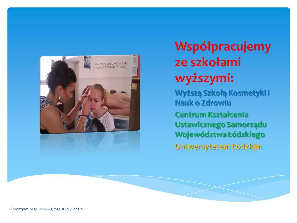 Współpracujemy ze szkołami wyższymi: Wyższą Szkołą Kosmetyki i Nauk o Zdrowiu Centrum Kształcenia Ustawicznego Samorządu Województwa Łódzkiego Uniwersytetem Łódzkim Gimnazjum nr 31 - www.gim31.szkoly.lodz.pl