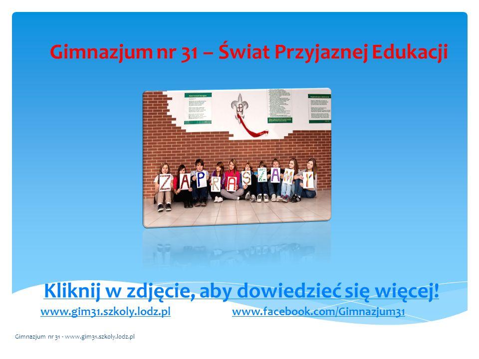 Gimnazjum nr 31 – Świat Przyjaznej Edukacji Kliknij w zdjęcie, aby dowiedzieć się więcej! www.gim31.szkoly.lodz.plwww.facebook.com/Gimnazjum31