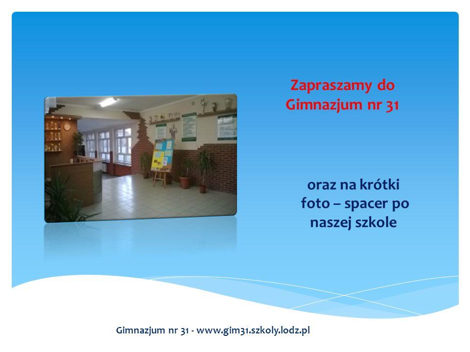 oraz na krótki foto – spacer po naszej szkole Gimnazjum nr 31 - www.gim31.szkoly.lodz.pl Zapraszamy do Gimnazjum nr 31