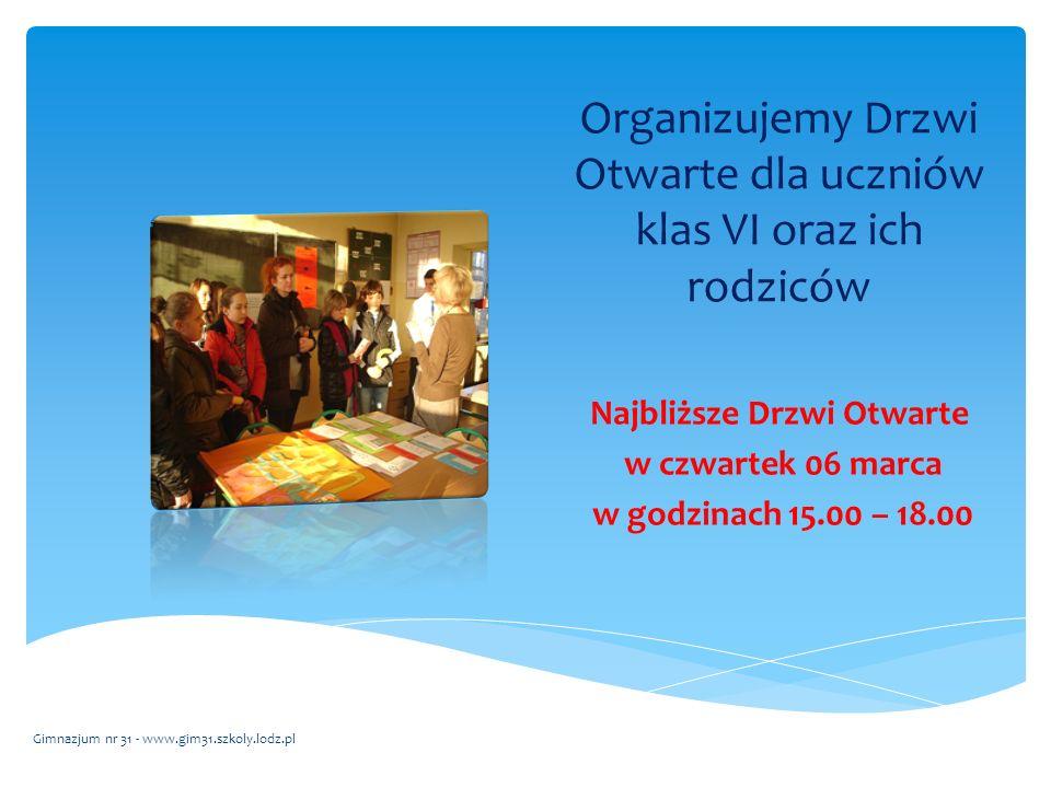 Organizujemy Drzwi Otwarte dla uczniów klas VI oraz ich rodziców Najbliższe Drzwi Otwarte w czwartek 06 marca w godzinach 15.00 – 18.00 Gimnazjum nr 31 - www.gim31.szkoly.lodz.pl