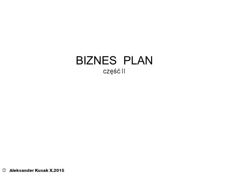 BIZNES PLAN część II © Aleksander Kusak X.2015