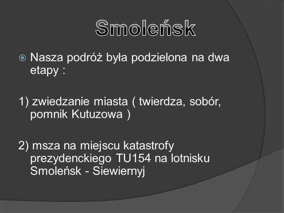  Nasza podróż była podzielona na dwa etapy : 1) zwiedzanie miasta ( twierdza, sobór, pomnik Kutuzowa ) 2) msza na miejscu katastrofy prezydenckiego TU154 na lotnisku Smoleńsk - Siewiernyj