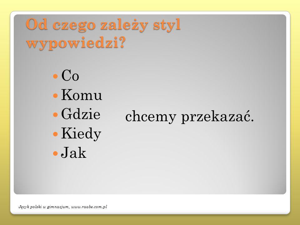 Od czego zależy styl wypowiedzi? chcemy przekazać. Co Komu Gdzie Kiedy Jak Język polski w gimnazjum, www.raabe.com.pl