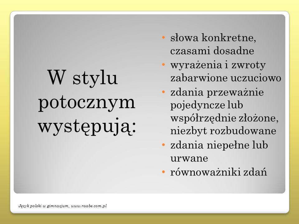 W stylu potocznym występują: słowa konkretne, czasami dosadne wyrażenia i zwroty zabarwione uczuciowo zdania przeważnie pojedyncze lub współrzędnie złożone, niezbyt rozbudowane zdania niepełne lub urwane równoważniki zdań Język polski w gimnazjum, www.raabe.com.pl