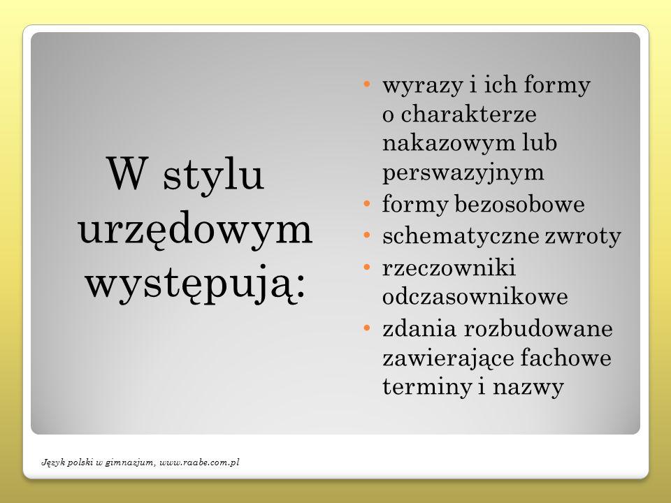 W stylu urzędowym występują: wyrazy i ich formy o charakterze nakazowym lub perswazyjnym formy bezosobowe schematyczne zwroty rzeczowniki odczasownikowe zdania rozbudowane zawierające fachowe terminy i nazwy Język polski w gimnazjum, www.raabe.com.pl