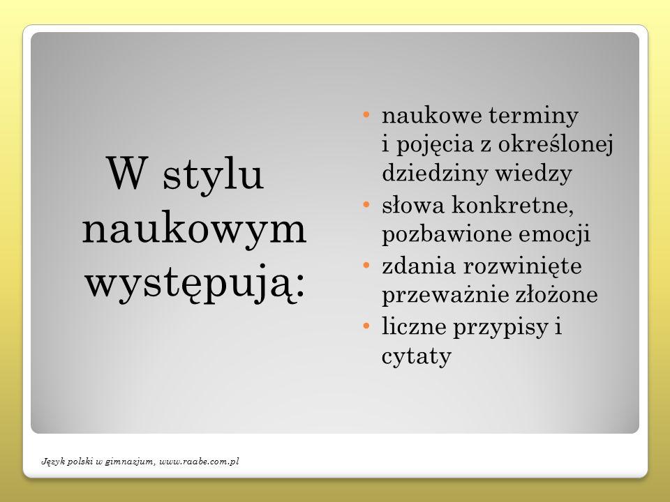 W stylu naukowym występują: naukowe terminy i pojęcia z określonej dziedziny wiedzy słowa konkretne, pozbawione emocji zdania rozwinięte przeważnie złożone liczne przypisy i cytaty Język polski w gimnazjum, www.raabe.com.pl