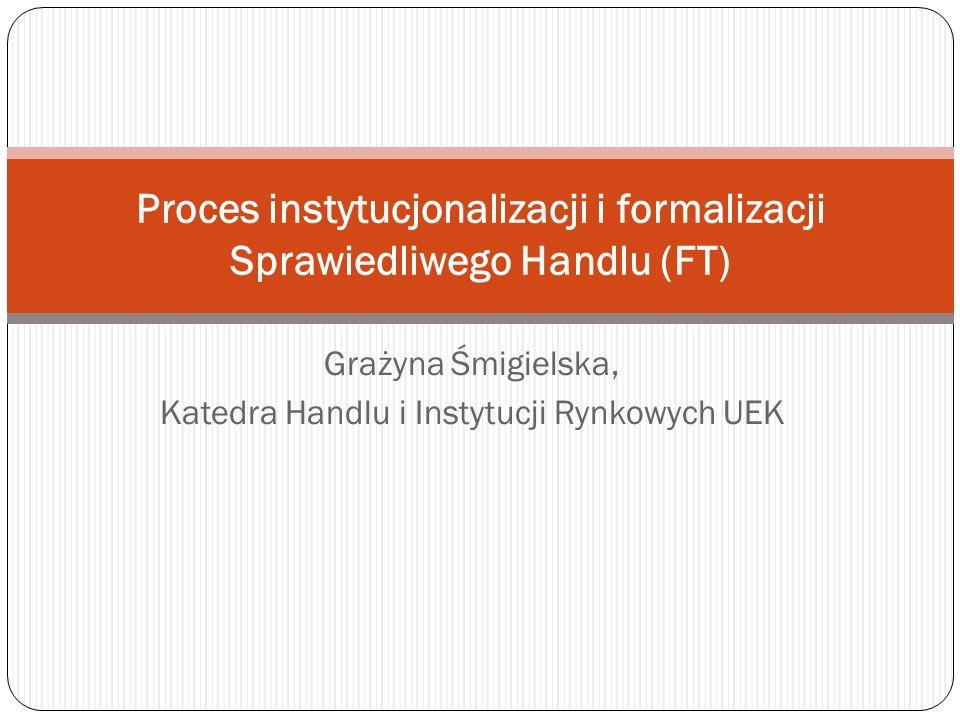 Grażyna Śmigielska, Katedra Handlu i Instytucji Rynkowych UEK Proces instytucjonalizacji i formalizacji Sprawiedliwego Handlu (FT)
