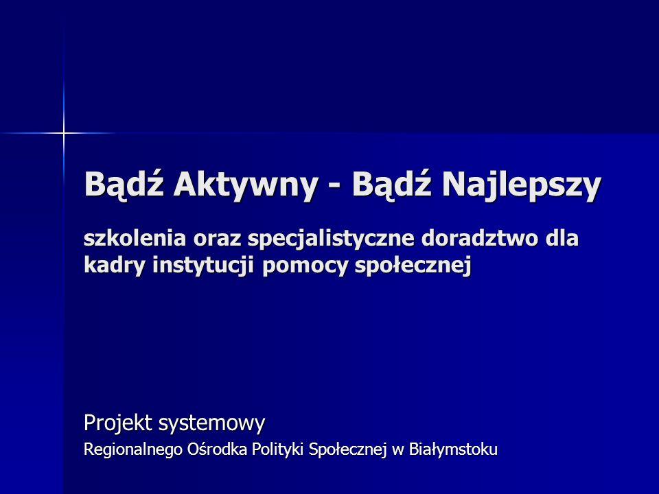 Bądź Aktywny - Bądź Najlepszy szkolenia oraz specjalistyczne doradztwo dla kadry instytucji pomocy społecznej Projekt systemowy Regionalnego Ośrodka Polityki Społecznej w Białymstoku