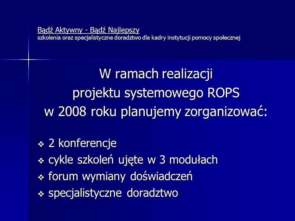 Bądź Aktywny - Bądź Najlepszy szkolenia oraz specjalistyczne doradztwo dla kadry instytucji pomocy społecznej W ramach realizacji projektu systemowego ROPS w 2008 roku planujemy zorganizować:  2 konferencje  cykle szkoleń ujęte w 3 modułach  forum wymiany doświadczeń  specjalistyczne doradztwo