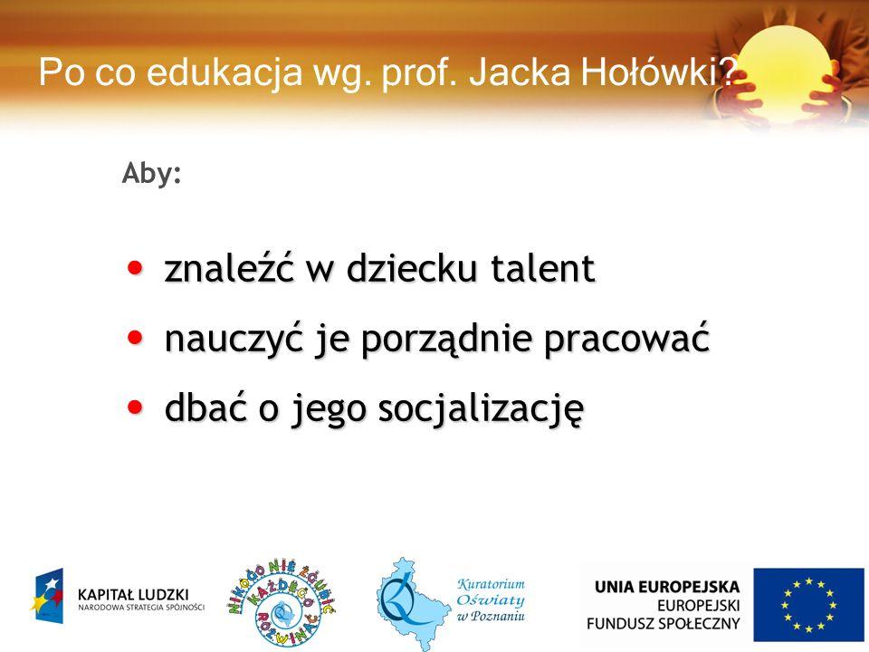 Aby: znaleźć w dziecku talent znaleźć w dziecku talent nauczyć je porządnie pracować nauczyć je porządnie pracować dbać o jego socjalizację dbać o jego socjalizację Po co edukacja wg.