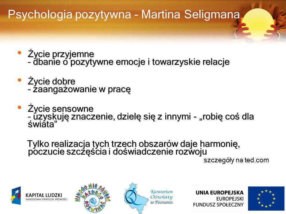 """Psychologia pozytywna – Martina Seligmana Życie przyjemne – dbanie o pozytywne emocje i towarzyskie relacje Życie przyjemne – dbanie o pozytywne emocje i towarzyskie relacje Życie dobre – zaangażowanie w pracę Życie dobre – zaangażowanie w pracę Życie sensowne – uzyskuję znaczenie, dzielę się z innymi - """"robię coś dla świata Życie sensowne – uzyskuję znaczenie, dzielę się z innymi - """"robię coś dla świata Tylko realizacja tych trzech obszarów daje harmonię, poczucie szczęścia i doświadczenie rozwoju Tylko realizacja tych trzech obszarów daje harmonię, poczucie szczęścia i doświadczenie rozwoju szczegóły na ted.com 31"""