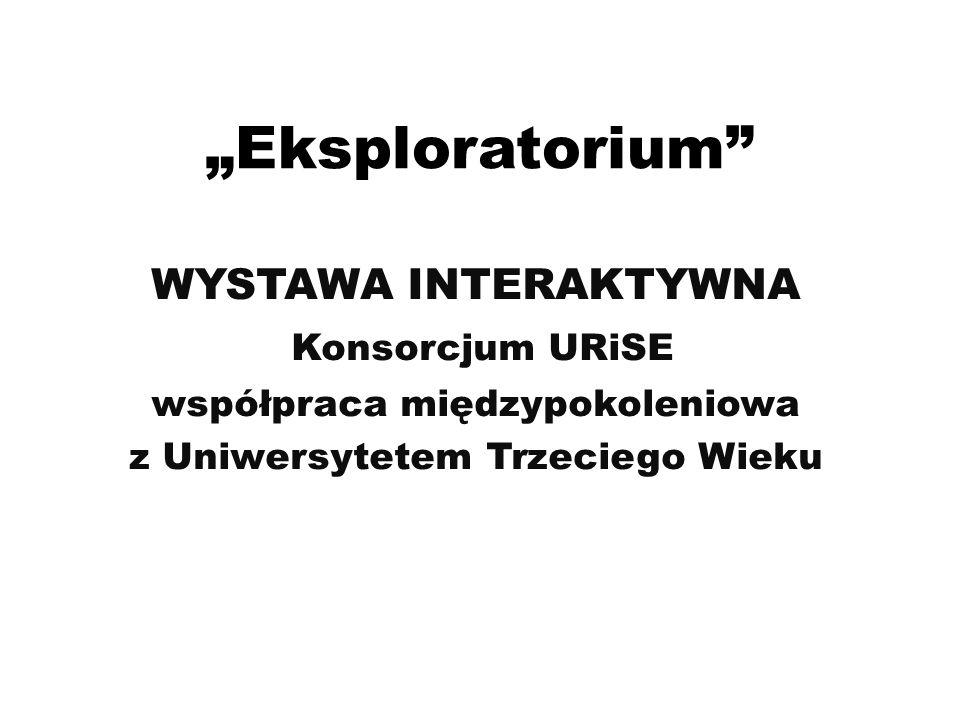 """""""Eksploratorium"""" WYSTAWA INTERAKTYWNA Konsorcjum URiSE współpraca międzypokoleniowa z Uniwersytetem Trzeciego Wieku"""