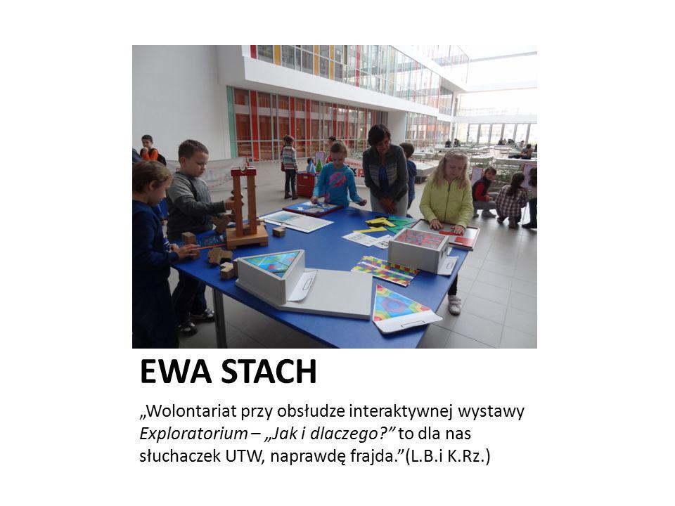 """EWA STACH """"Wolontariat przy obsłudze interaktywnej wystawy Exploratorium – """"Jak i dlaczego?"""" to dla nas słuchaczek UTW, naprawdę frajda.""""(L.B.i K.Rz.)"""