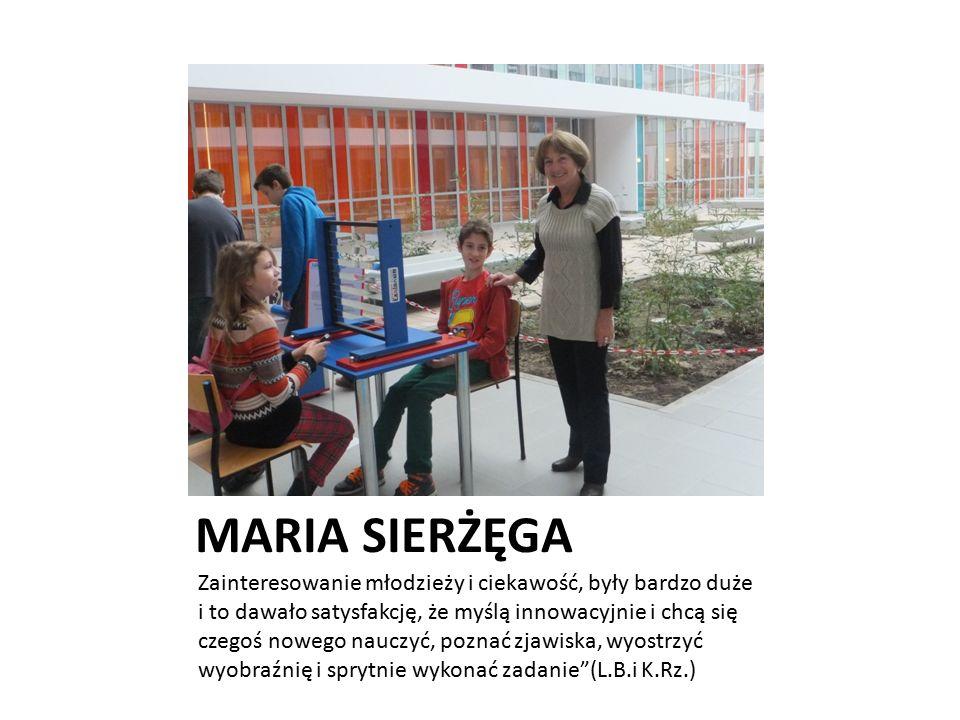 MARIA SIERŻĘGA Zainteresowanie młodzieży i ciekawość, były bardzo duże i to dawało satysfakcję, że myślą innowacyjnie i chcą się czegoś nowego nauczyć