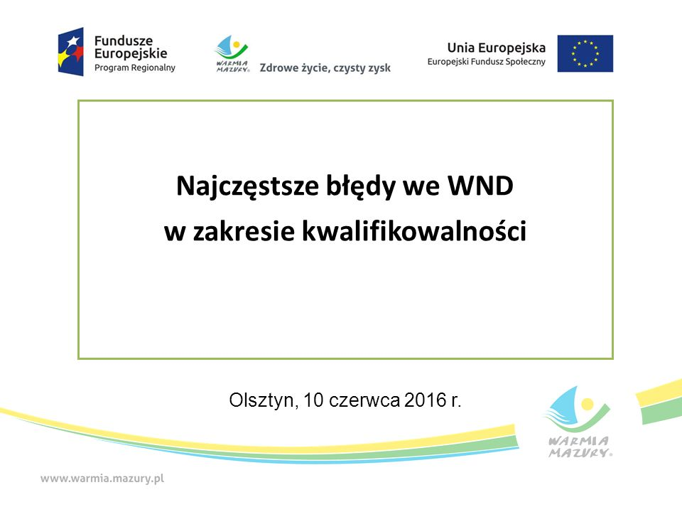 Najczęstsze błędy we WND w zakresie kwalifikowalności Olsztyn, 10 czerwca 2016 r.