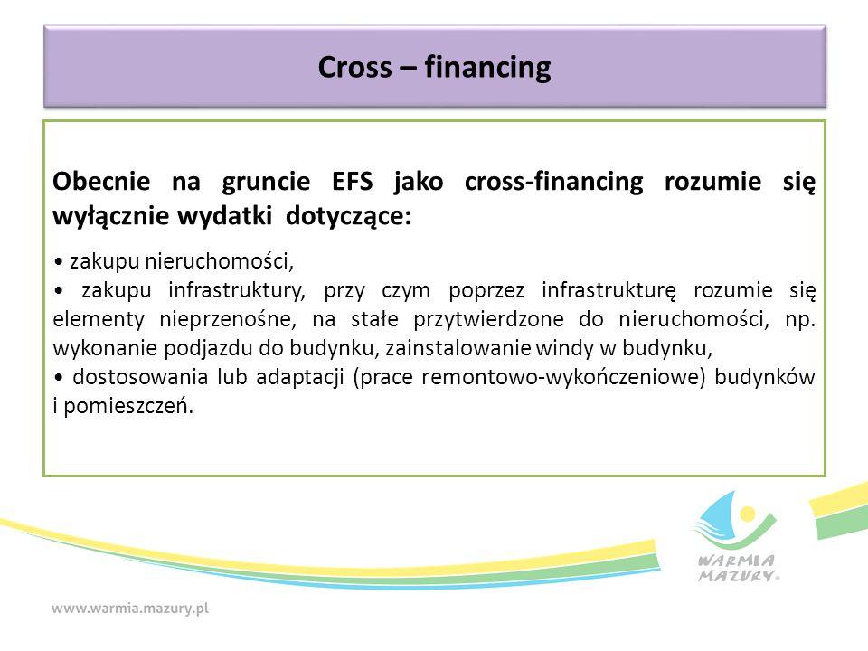 Cross – financing Obecnie na gruncie EFS jako cross-financing rozumie się wyłącznie wydatki dotyczące: zakupu nieruchomości, zakupu infrastruktury, pr