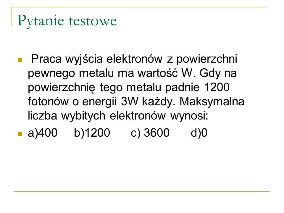 Pytanie testowe Praca wyjścia elektronów z powierzchni pewnego metalu ma wartość W. Gdy na powierzchnię tego metalu padnie 1200 fotonów o energii 3W k
