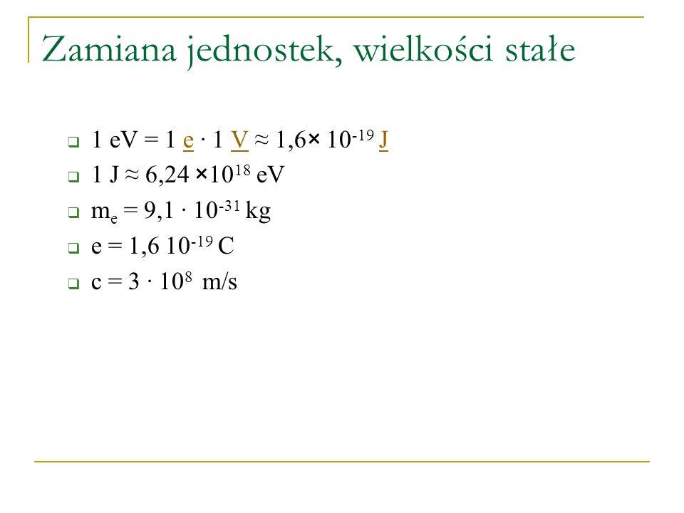 Zamiana jednostek, wielkości stałe  1 eV = 1 e · 1 V ≈ 1,6× 10 -19 JeVJ  1 J ≈ 6,24 ×10 18 eV  m e = 9,1 · 10 -31 kg  e = 1,6 10 -19 C  c = 3 · 1