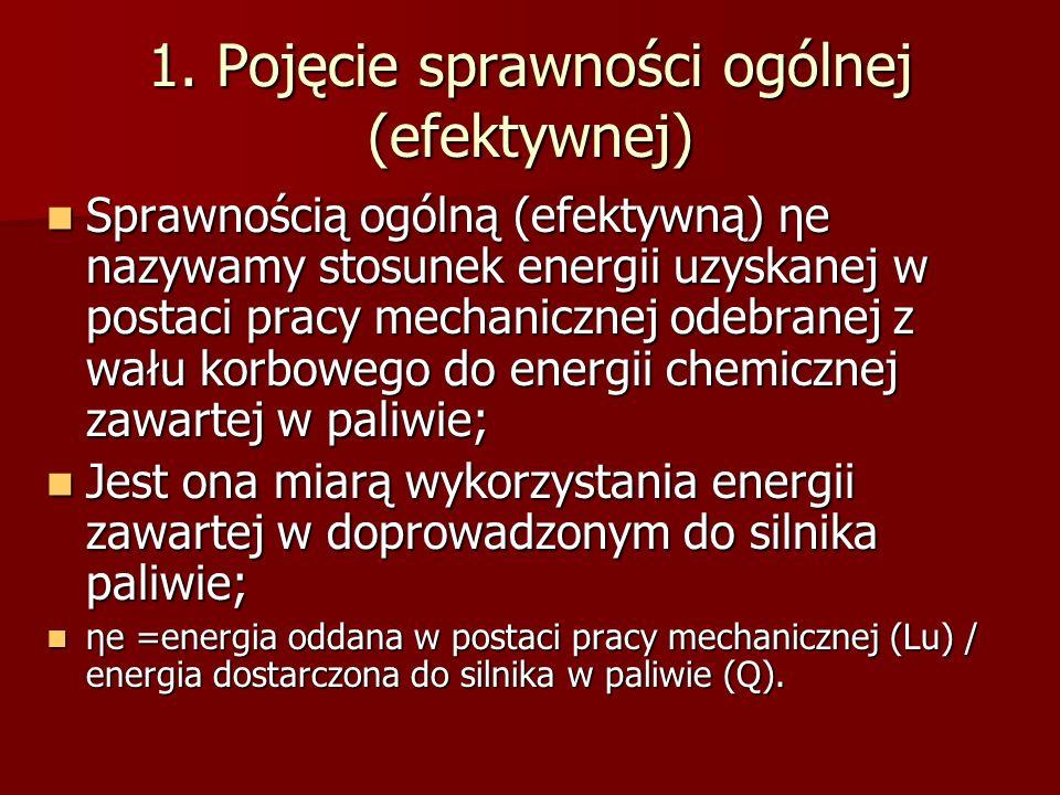 1. Pojęcie sprawności ogólnej (efektywnej) Sprawnością ogólną (efektywną) ηe nazywamy stosunek energii uzyskanej w postaci pracy mechanicznej odebrane