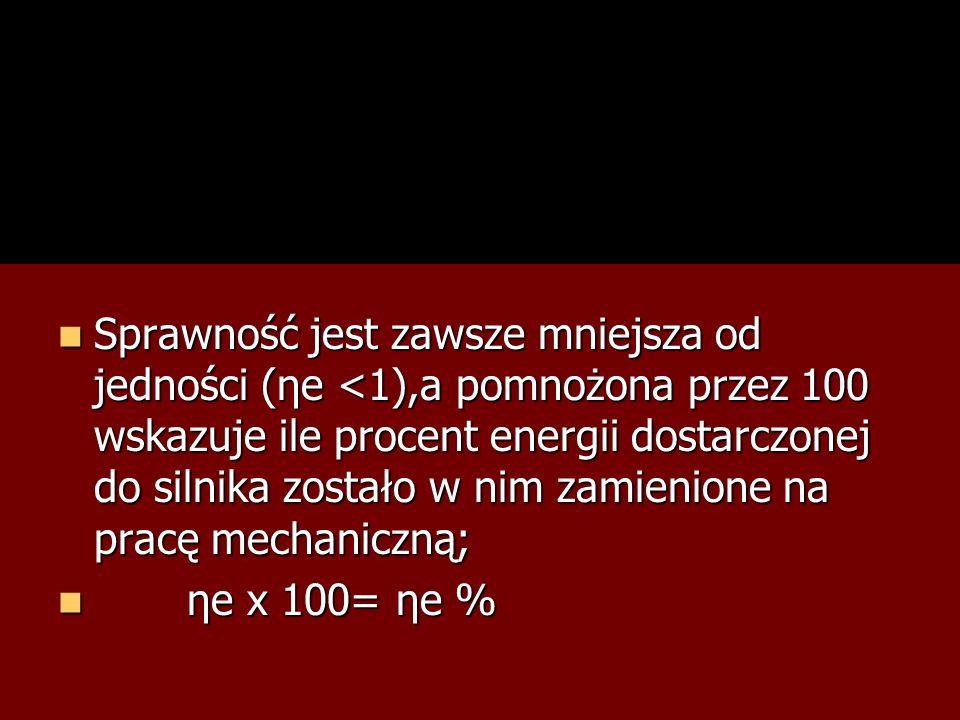 Sprawność jest zawsze mniejsza od jedności (ηe <1),a pomnożona przez 100 wskazuje ile procent energii dostarczonej do silnika zostało w nim zamienione