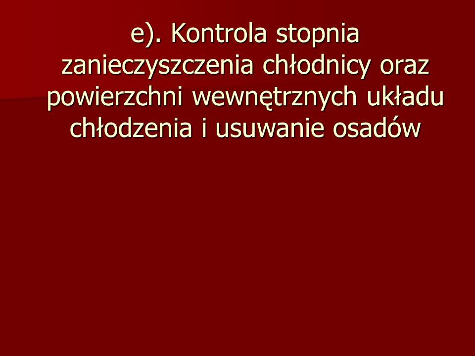 e). Kontrola stopnia zanieczyszczenia chłodnicy oraz powierzchni wewnętrznych układu chłodzenia i usuwanie osadów