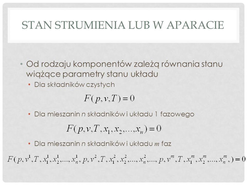STAN STRUMIENIA LUB W APARACIE Od rodzaju komponentów zależą równania stanu wiążące parametry stanu układu Dla składników czystych Dla mieszanin n składników i układu 1 fazowego Dla mieszanin n składników i układu m faz