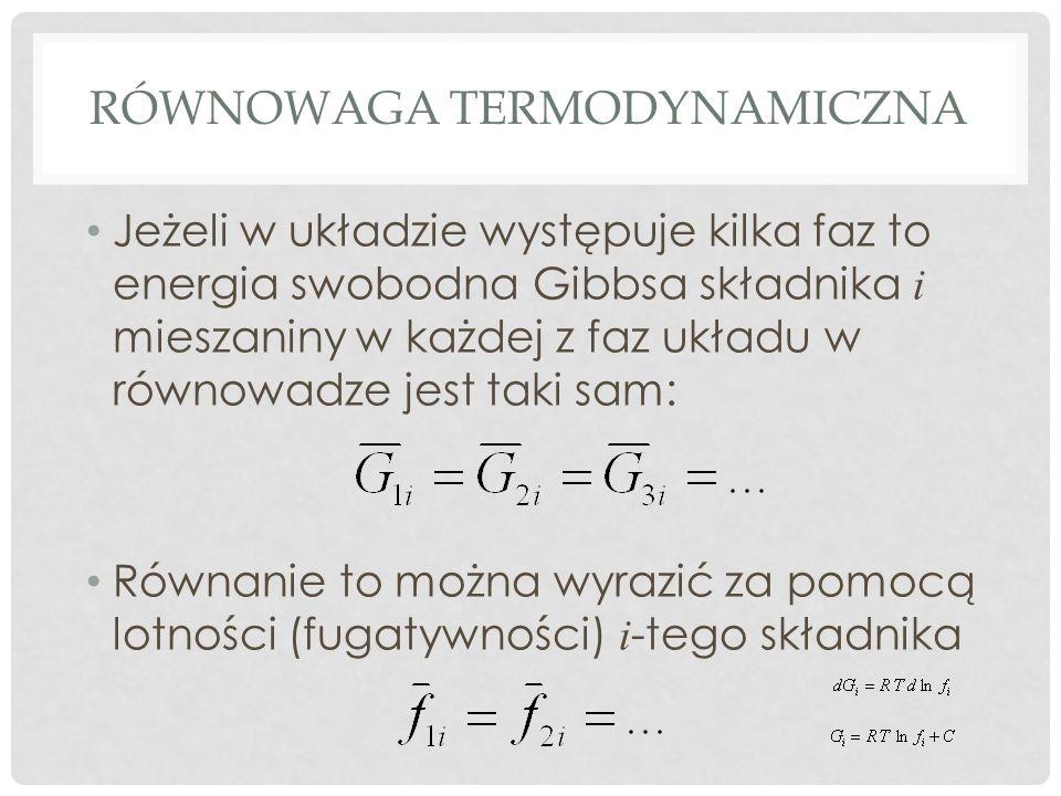 RÓWNOWAGA TERMODYNAMICZNA Jeżeli w układzie występuje kilka faz to energia swobodna Gibbsa składnika i mieszaniny w każdej z faz układu w równowadze jest taki sam: Równanie to można wyrazić za pomocą lotności (fugatywności) i -tego składnika