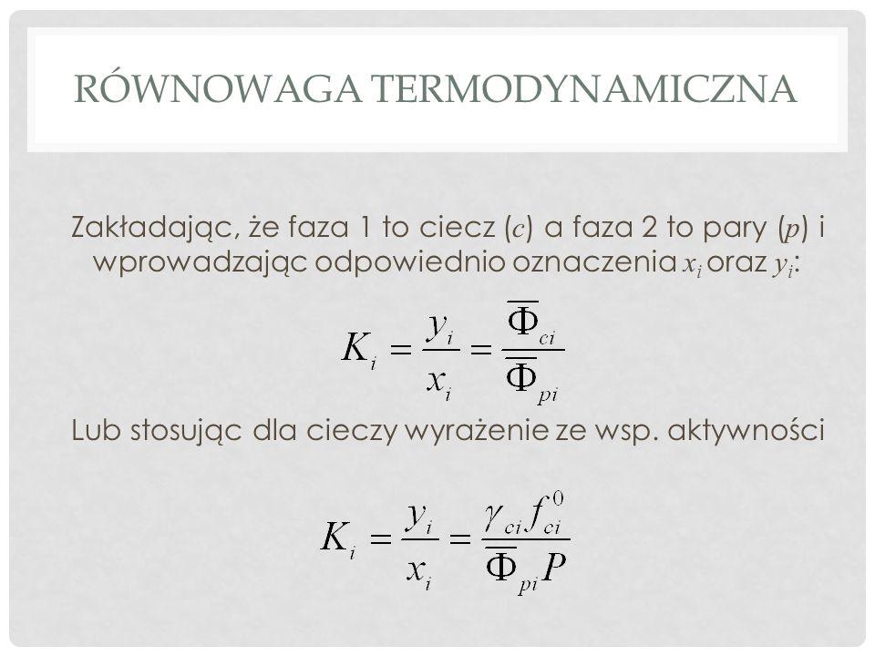 RÓWNOWAGA TERMODYNAMICZNA Zakładając, że faza 1 to ciecz ( c ) a faza 2 to pary ( p ) i wprowadzając odpowiednio oznaczenia x i oraz y i : Lub stosując dla cieczy wyrażenie ze wsp.