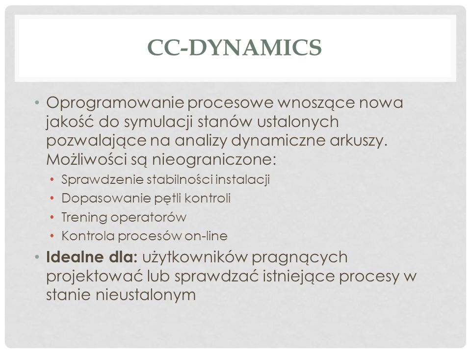 CC-DYNAMICS Oprogramowanie procesowe wnoszące nowa jakość do symulacji stanów ustalonych pozwalające na analizy dynamiczne arkuszy. Możliwości są nieo