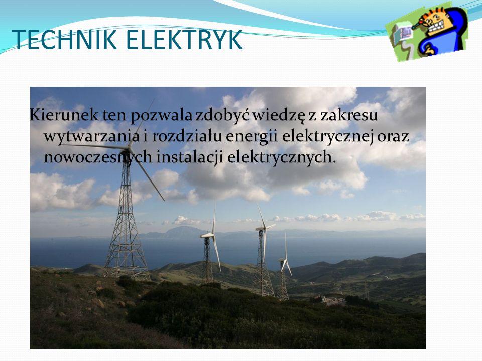TECHNIK ELEKTRYK Kierunek ten pozwala zdobyć wiedzę z zakresu wytwarzania i rozdziału energii elektrycznej oraz nowoczesnych instalacji elektrycznych.