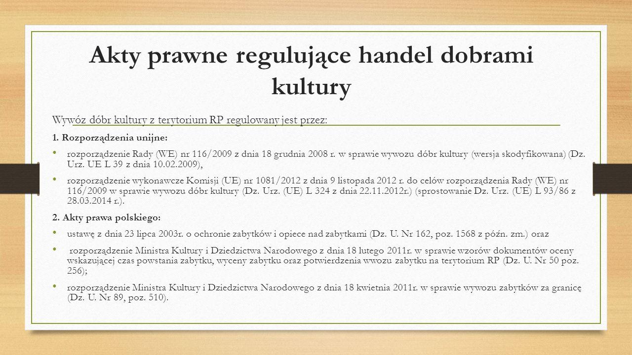 Akty prawne regulujące handel dobrami kultury Wywóz dóbr kultury z terytorium RP regulowany jest przez: 1.