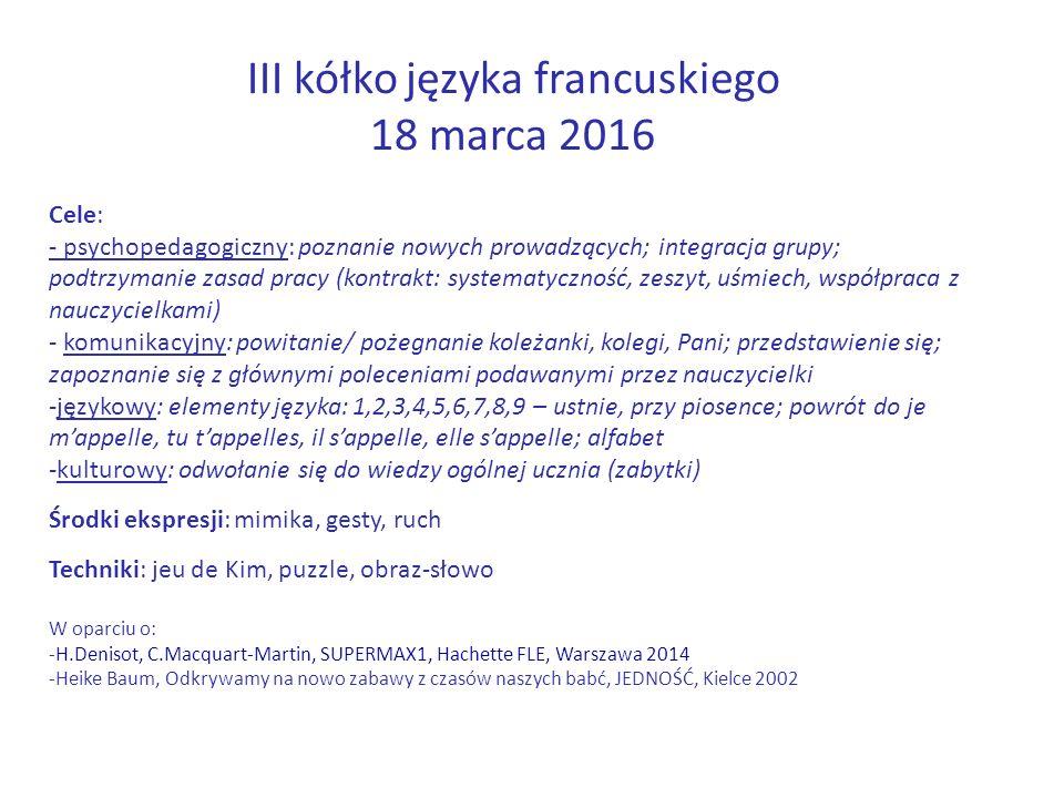III kółko języka francuskiego 18 marca 2016 Cele: - psychopedagogiczny: poznanie nowych prowadzących; integracja grupy; podtrzymanie zasad pracy (kontrakt: systematyczność, zeszyt, uśmiech, współpraca z nauczycielkami) - komunikacyjny: powitanie/ pożegnanie koleżanki, kolegi, Pani; przedstawienie się; zapoznanie się z głównymi poleceniami podawanymi przez nauczycielki -językowy: elementy języka: 1,2,3,4,5,6,7,8,9 – ustnie, przy piosence; powrót do je m'appelle, tu t'appelles, il s'appelle, elle s'appelle; alfabet -kulturowy: odwołanie się do wiedzy ogólnej ucznia (zabytki) Środki ekspresji: mimika, gesty, ruch Techniki: jeu de Kim, puzzle, obraz-słowo W oparciu o: -H.Denisot, C.Macquart-Martin, SUPERMAX1, Hachette FLE, Warszawa 2014 -Heike Baum, Odkrywamy na nowo zabawy z czasów naszych babć, JEDNOŚĆ, Kielce 2002