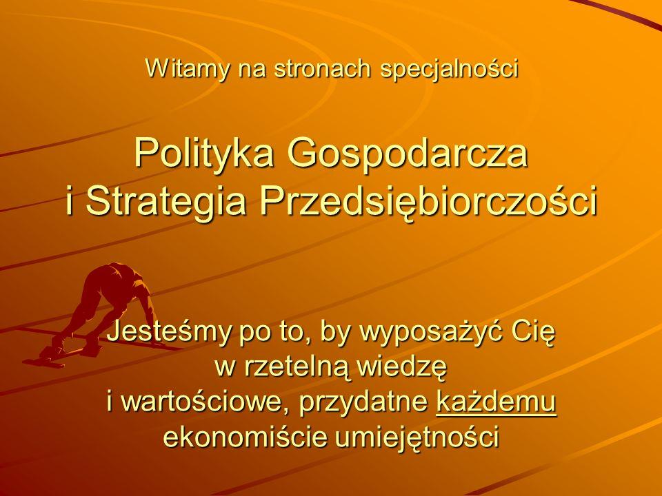 Witamy na stronach specjalności Polityka Gospodarcza i Strategia Przedsiębiorczości Jesteśmy po to, by wyposażyć Cię w rzetelną wiedzę i wartościowe, przydatne każdemu ekonomiście umiejętności