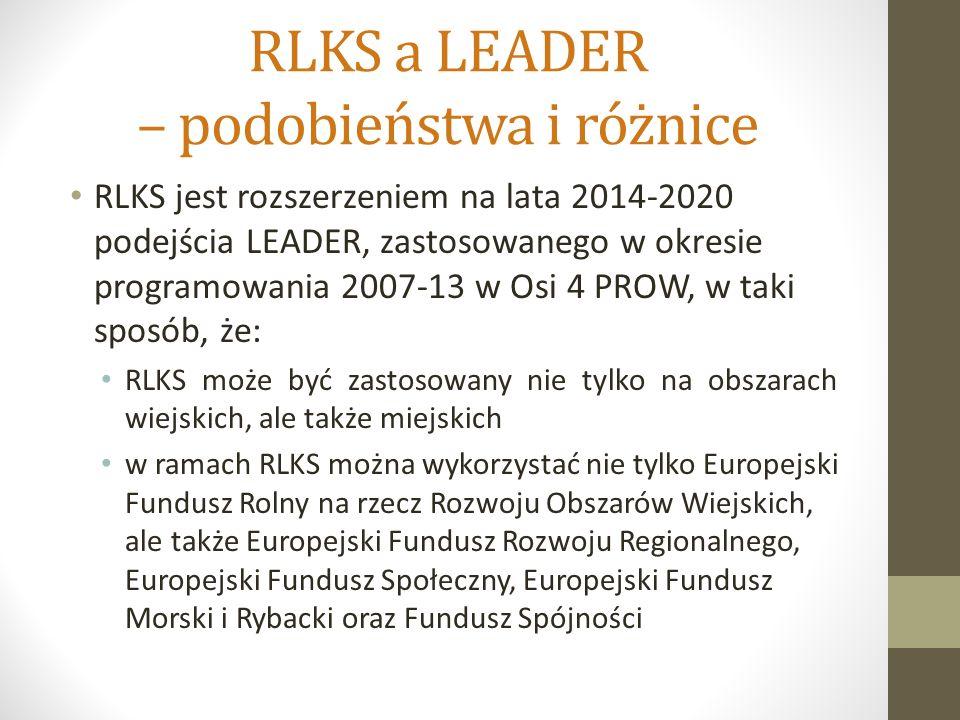RLKS a LEADER – podobieństwa i różnice RLKS jest rozszerzeniem na lata 2014-2020 podejścia LEADER, zastosowanego w okresie programowania 2007-13 w Osi 4 PROW, w taki sposób, że: RLKS może być zastosowany nie tylko na obszarach wiejskich, ale także miejskich w ramach RLKS można wykorzystać nie tylko Europejski Fundusz Rolny na rzecz Rozwoju Obszarów Wiejskich, ale także Europejski Fundusz Rozwoju Regionalnego, Europejski Fundusz Społeczny, Europejski Fundusz Morski i Rybacki oraz Fundusz Spójności