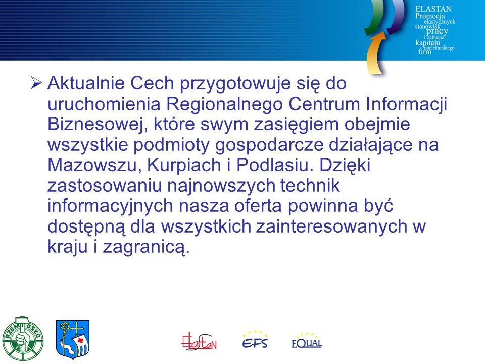  Aktualnie Cech przygotowuje się do uruchomienia Regionalnego Centrum Informacji Biznesowej, które swym zasięgiem obejmie wszystkie podmioty gospodarcze działające na Mazowszu, Kurpiach i Podlasiu.
