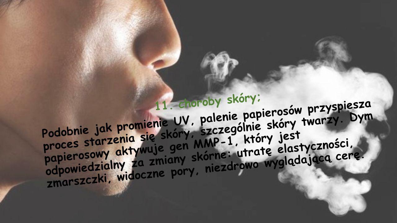 11. choroby skóry; Podobnie jak promienie UV, palenie papierosów przyspiesza proces starzenia się skóry, szczególnie skóry twarzy. Dym papierosowy akt