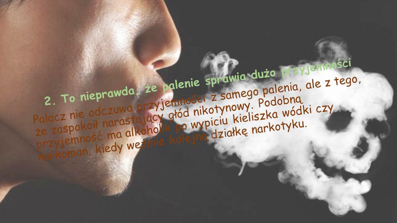 2. To nieprawda, że palenie sprawia dużo przyjemności Palacz nie odczuwa przyjemności z samego palenia, ale z tego, że zaspokoił narastający głód niko