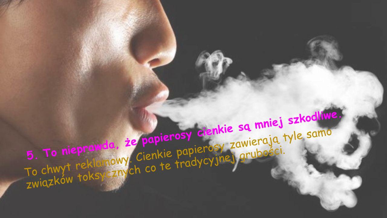 5.To nieprawda, że papierosy cienkie są mniej szkodliwe.