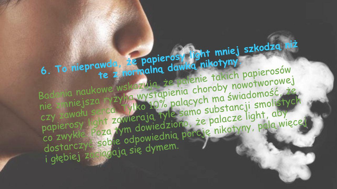 6.To nieprawda, że papierosy light mniej szkodzą niż te z normalną dawką nikotyny.