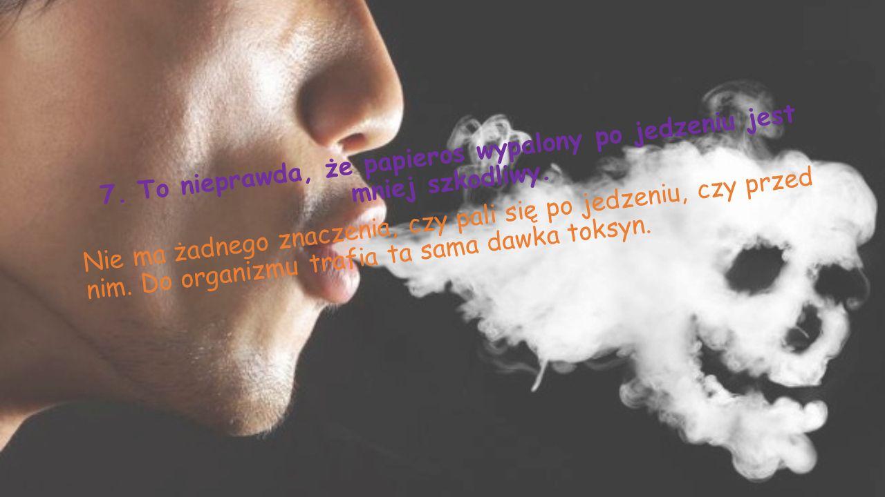 7.To nieprawda, że papieros wypalony po jedzeniu jest mniej szkodliwy.
