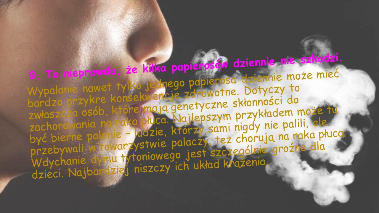 9.To nieprawda, że kilka papierosów dziennie nie szkodzi.