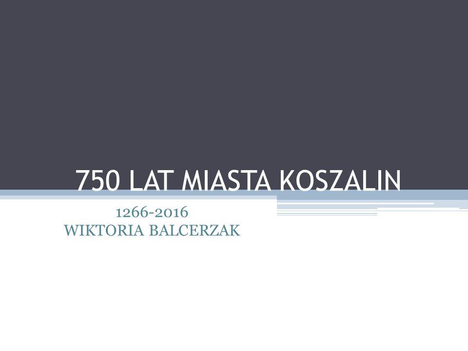 750 LAT MIASTA KOSZALIN 1266-2016 WIKTORIA BALCERZAK