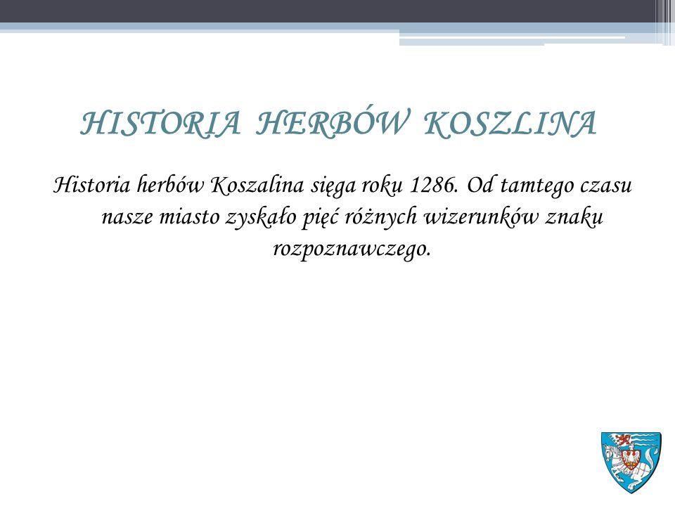 HISTORIA HERBÓW KOSZLINA Historia herbów Koszalina sięga roku 1286.